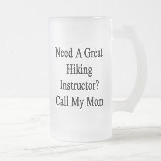 Need A Great Hiking Instructor Call My Mom Beer Mug