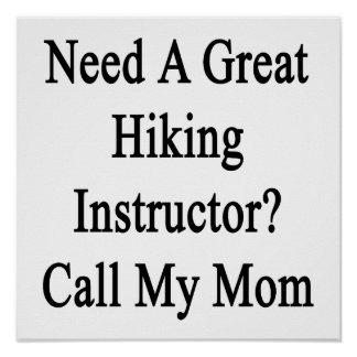 Need A Great Hiking Instructor Call My Mom Posters