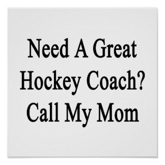 Need A Great Hockey Coach Call My Mom Posters