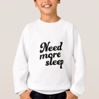 Need more sleep! sweatshirt