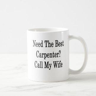 Need The Best Carpenter Call My Wife Coffee Mug