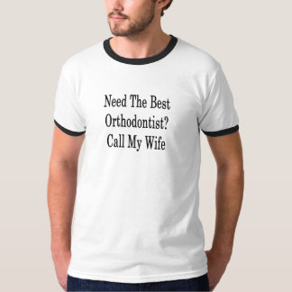 Need The Best Orthodontist Call My Wife T-Shirt