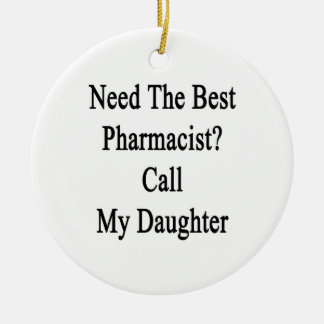 Need The Best Pharmacist Call My Daughter Ceramic Ornament