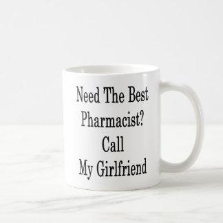 Need The Best Pharmacist Call My Girlfriend Coffee Mug