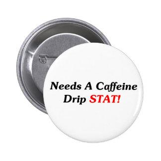 Needs A Caffeine Drip STAT! Pinback Buttons