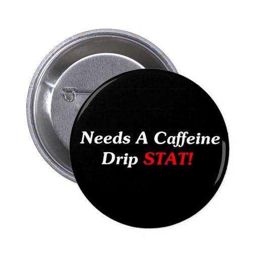 Needs A Caffeine Drip STAT! Pinback Button