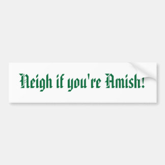 Neigh if your Amish! Bumper Sticker