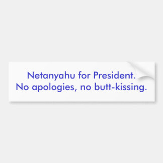 Netanyahu for President.No apologies, no butt-k... Bumper Sticker