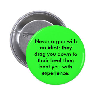 Never argue with an idiot; they drag you down t... 6 cm round badge