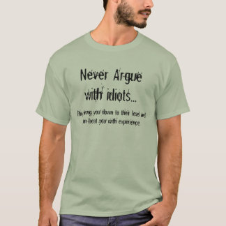 Never Argue with idiots, They bring you down T-Shirt