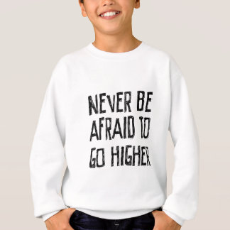 Never Be Afraid To Go Higher Sweatshirt
