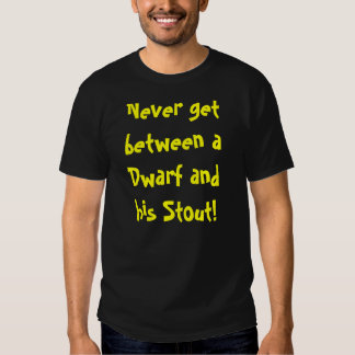 Never get between a Dwarf and his Stout! Shirt