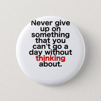 Never give up on something that you can't go a day 6 cm round badge