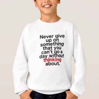 Never give up on something that you can't go a day sweatshirt