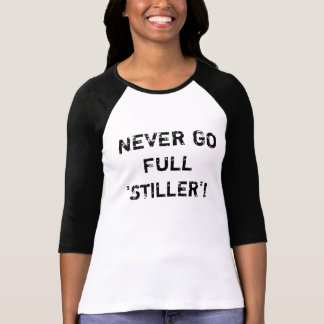 NEVER GO FULL 'STILLER'! T-Shirt