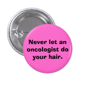Never let an oncologist do your hair. 3 cm round badge