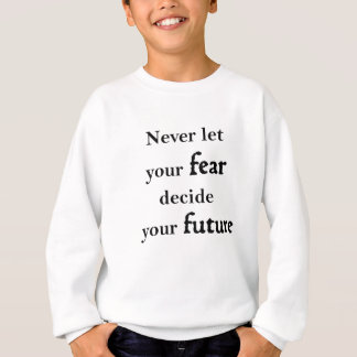 never let your fear decide your future sweatshirt