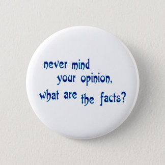 Never mind your opinion, what are the facts? 6 cm round badge