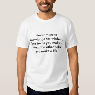 Never mistake knowledge for wisdom. One helps y... Tee Shirt