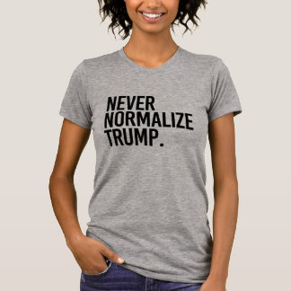 NEVER NORMALIZE TRUMP -- T-Shirt