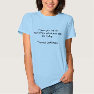 Never put off till tomorrow what you can do tod... tees