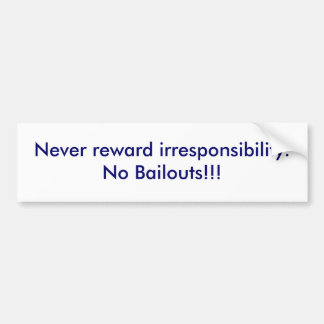 Never reward irresponsibility.No Bailouts!!! Bumper Sticker