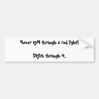 Never RUN through a red light!DRIVE through it. Car Bumper Sticker