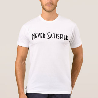 Never Satisfied T-Shirt
