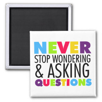 Never Stop Wondering and Asking Questions Square Magnet