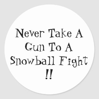 Never Take A Gun To A Snowball Fight !! Classic Round Sticker
