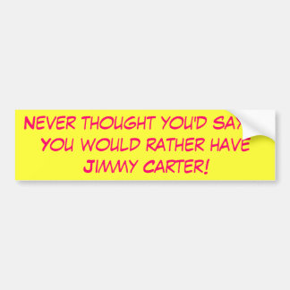 Never thought you'd say it!  You would rather h... Car Bumper Sticker
