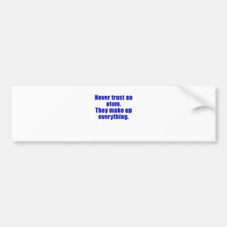 Never Trust an Atom They Make Everything Up Bumper Sticker