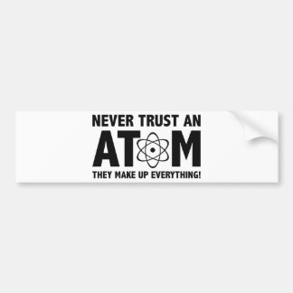 Never Trust An Atom. They Make Up Everything. Bumper Sticker