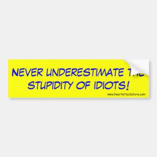 Never underestimate the stupidiy of idiots bumper sticker