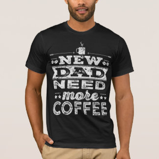 New Dad Need More Coffee Dark T-Shirt