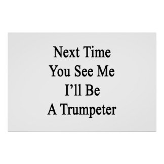 Next Time You See Me I'll Be A Trumpeter Posters