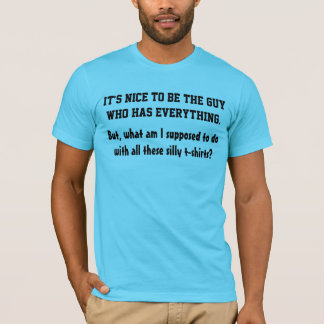 Nice To Be The Guy Who Has Everything T-Shirt