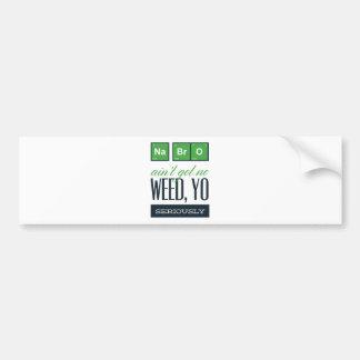no bro, ain't get no weed seriously bumper sticker