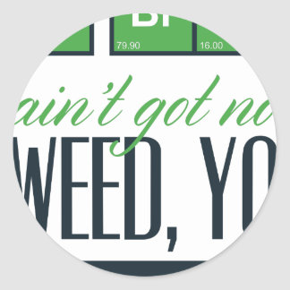 no bro, ain't get no weed seriously classic round sticker