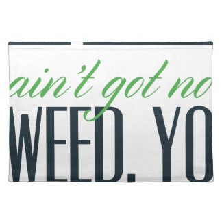 no bro, ain't get no weed seriously placemat