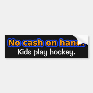 No cash on hand. Kids play hockey. Bumper Sticker