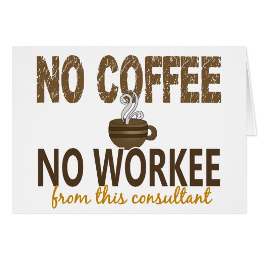No Coffee No Workee Consultant Greeting Cards