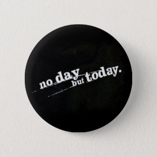 No Day But Today 6 Cm Round Badge