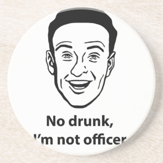 No drunk, i'm not officer. coaster
