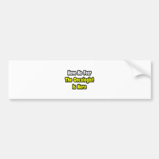 No Fear, The Oncologist Is Here Bumper Sticker