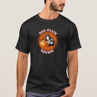 No Flux Given - Funny Welder Tee Shirt For Welders