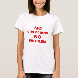 No Girlfriend No Problem T-Shirt