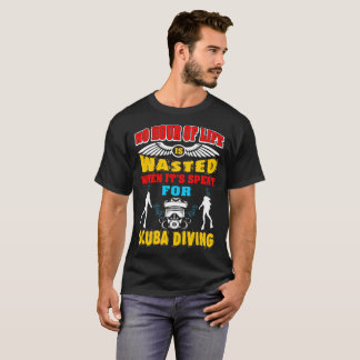 No Hour Life Wasted Spent For Scuba Diving Tshirt