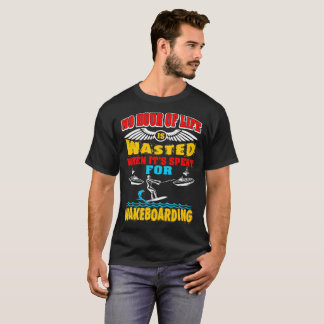 No Hour Of Life Wasted Spent Wakeboarding Tshirt