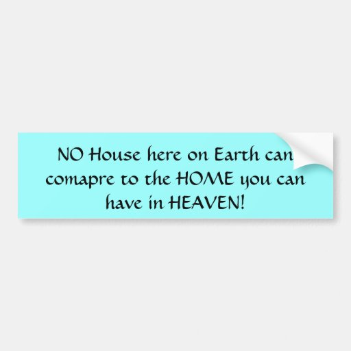 NO House here on Earth can comapre to the HOME ... Bumper Stickers